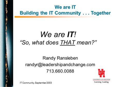 "IT Community, September 2003 We are IT! ""So, what does THAT mean?"" Randy Ransleben 713.660.0088 We are IT Building the IT."