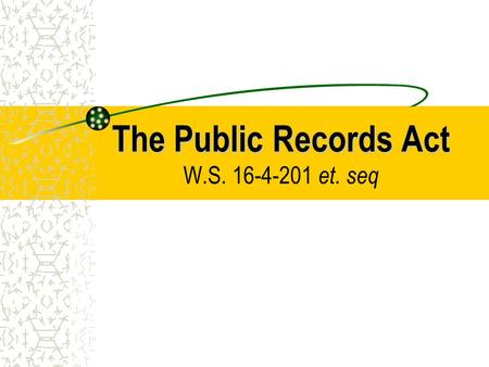 The Public Records Act The Public Records Act W.S. 16-4-201 et. seq.