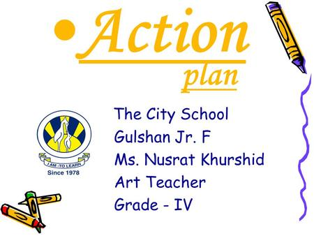 Action plan The City School Gulshan Jr. F Ms. Nusrat Khurshid Art Teacher Grade - IV.