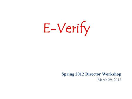 E-Verify Spring 2012 Director Workshop March 29, 2012.