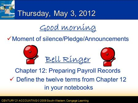 CENTURY 21 ACCOUNTING © 2009 South-Western, Cengage Learning Thursday, May 3, 2012 Good morning Moment of silence/Pledge/Announcements Bell Ringer Chapter.