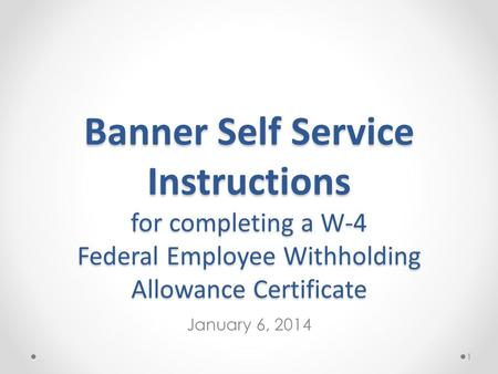 Banner Self Service Instructions for completing a W-4 Federal Employee Withholding Allowance Certificate January 6, 2014 1.