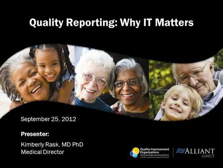 Quality Reporting: Why IT Matters September 25, 2012 Presenter: Kimberly Rask, MD PhD Medical Director.