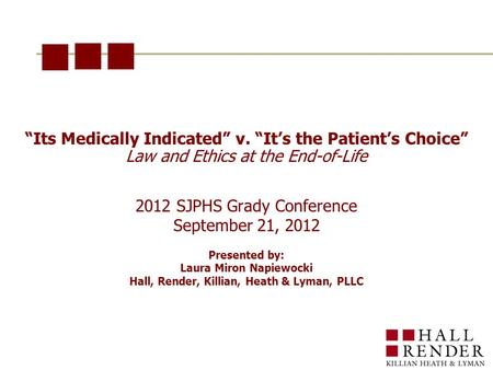 """Its Medically Indicated"" v. ""It's the Patient's Choice"" Law and Ethics at the End-of-Life 2012 SJPHS Grady Conference September 21, 2012 Presented by:"