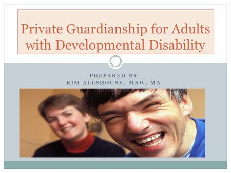PREPARED BY KIM ALLSHOUSE, MSW, MA Private Guardianship for Adults with Developmental Disability.
