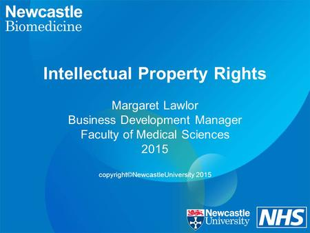 Intellectual Property Rights Margaret Lawlor Business Development Manager Faculty of Medical Sciences 2015 copyright©NewcastleUniversity 2015.