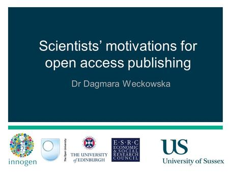 1 Scientists' motivations for open access publishing Dr Dagmara Weckowska.