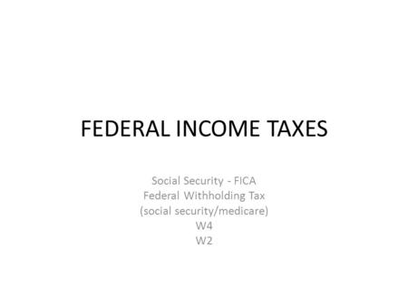 FEDERAL INCOME TAXES Social Security - FICA Federal Withholding Tax (social security/medicare) W4 W2.