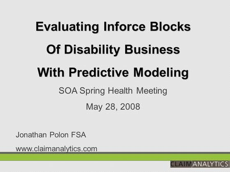 Evaluating Inforce Blocks Of Disability Business With Predictive Modeling SOA Spring Health Meeting May 28, 2008 Jonathan Polon FSA www.claimanalytics.com.