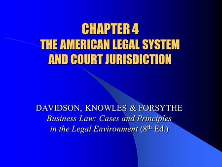 CHAPTER 4 THE AMERICAN LEGAL SYSTEM AND COURT JURISDICTION DAVIDSON, KNOWLES & FORSYTHE Business Law: Cases and Principles in the Legal Environment (8.