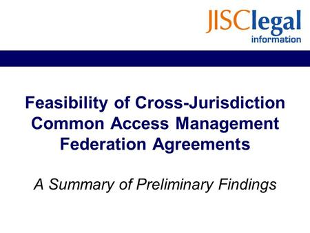 Feasibility of Cross-Jurisdiction Common Access Management Federation Agreements A Summary of Preliminary Findings.