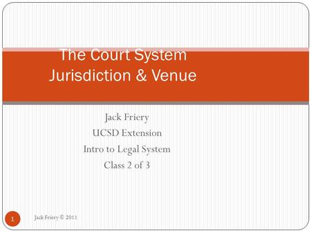 Jack Friery UCSD Extension Intro to Legal System Class 2 of 3 The Court System Jurisdiction & Venue 1 Jack Friery © 2011.