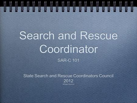 Search and Rescue Coordinator SAR-C 101 State Search and Rescue Coordinators Council 2012 All Rights Reserved SAR-C 101 State Search and Rescue Coordinators.