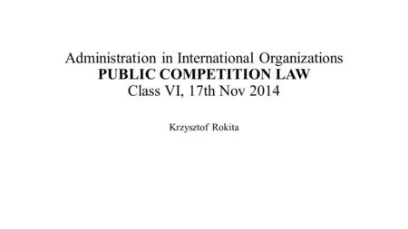 Administration in International Organizations PUBLIC COMPETITION LAW Class VI, 17th Nov 2014 Krzysztof Rokita.