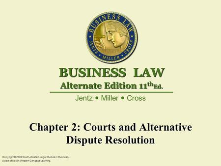 Chapter 2: Courts and Alternative Dispute Resolution Copyright © 2009 South-Western Legal Studies in Business, a part of South-Western Cengage Learning.