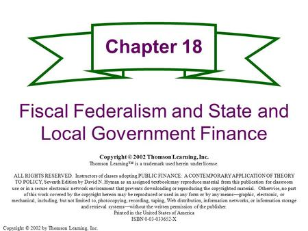Copyright © 2002 by Thomson Learning, Inc. Chapter 18 Fiscal Federalism and State and Local Government Finance Copyright © 2002 Thomson Learning, Inc.