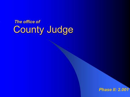 County Judge Phase II: 2.001 Theoffice of The office of.