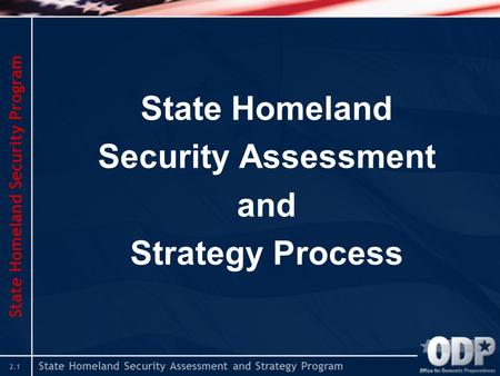 State Homeland Security Assessment and Strategy Program 2.1 State Homeland Security Assessment and Strategy Process State Homeland Security Program.