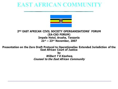 EAST AFRICAN COMMUNITY 2 ND EAST AFRICAN CIVIL SOCIETY OPERGANISATIONS' FORUM (EA-CSO FORUM) Impala Hotel, Arusha, Tanzania 21 st – 23 rd November, 2007.
