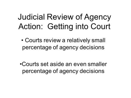 Judicial Review of Agency Action: Getting into Court Courts review a relatively small percentage of agency decisions Courts set aside an even smaller percentage.