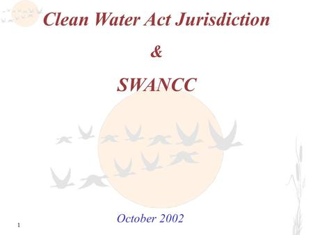 1 Clean Water Act Jurisdiction & SWANCC October 2002.