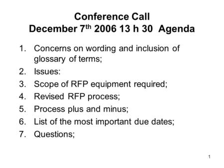 1 Conference Call December 7 th 2006 13 h 30 Agenda 1.Concerns on wording and inclusion of glossary of terms; 2.Issues: 3.Scope of RFP equipment required;
