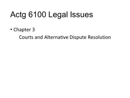 Actg 6100 Legal Issues Chapter 3 Courts and Alternative Dispute Resolution.
