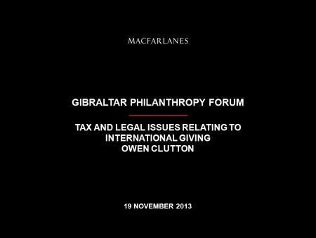 GIBRALTAR PHILANTHROPY FORUM TAX AND LEGAL ISSUES RELATING TO INTERNATIONAL GIVING OWEN CLUTTON 19 NOVEMBER 2013.