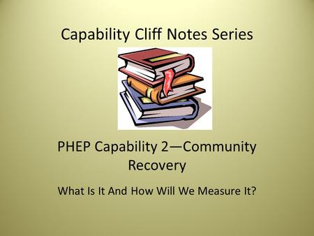 Capability Cliff Notes Series PHEP Capability 2—Community Recovery What Is It And How Will We Measure It?