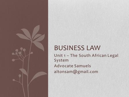 Unit 1 – The South African Legal System Advocate Samuels BUSINESS LAW.