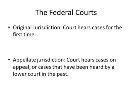 The Federal Courts Original Jurisdiction: Court hears cases for the first time. Appellate jurisdiction: Court hears cases on appeal, or cases that have.