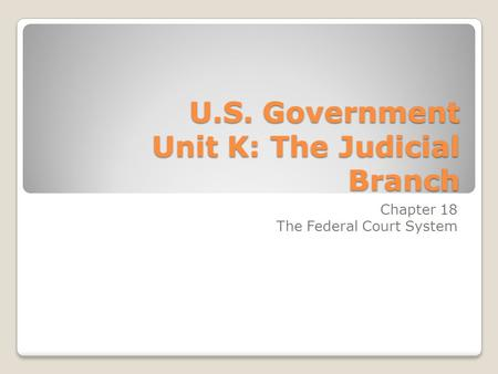 U.S. Government Unit K: The Judicial Branch Chapter 18 The Federal Court System.