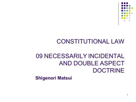 CONSTITUTIONAL LAW 09 NECESSARILY INCIDENTAL AND DOUBLE ASPECT DOCTRINE 1 Shigenori Matsui.
