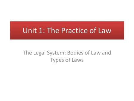 Unit 1: The Practice of Law The Legal System: Bodies of Law and Types of Laws.