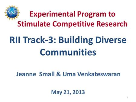 Experimental Program to Stimulate Competitive Research RII Track-3: Building Diverse Communities May 21, 2013 Jeanne Small & Uma Venkateswaran 1.