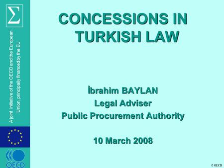 © OECD A joint initiative of the OECD and the European Union, principally financed by the EU CONCESSIONS IN TURKISH LAW İbrahim BAYLAN Legal Adviser Public.