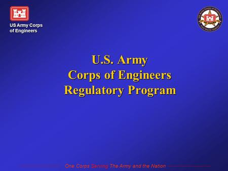 US Army Corps of Engineers One Corps Serving The Army and the Nation U.S. Army Corps of Engineers Regulatory Program.