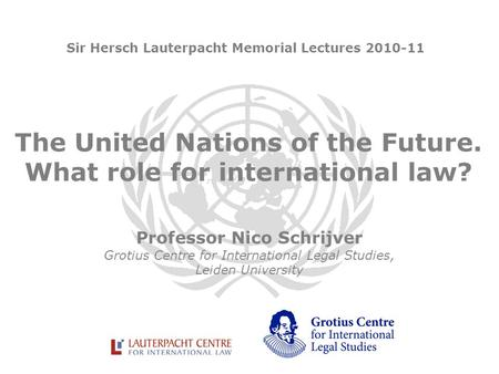The United Nations of the Future. What role for international law? Professor Nico Schrijver Grotius Centre for International Legal Studies, Leiden University.