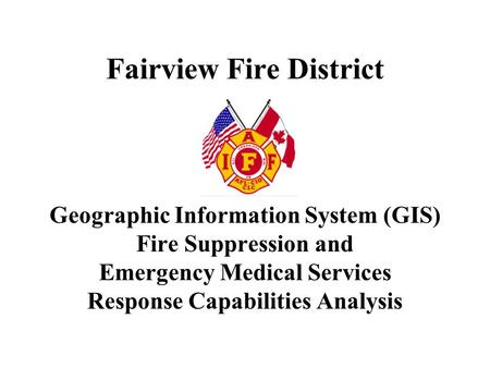 Fairview Fire District Geographic Information System (GIS) Fire Suppression and Emergency Medical Services Response Capabilities Analysis.