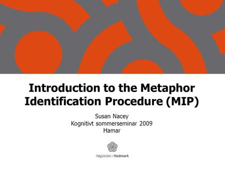 Introduction to the Metaphor Identification Procedure (MIP) Susan Nacey Kognitivt sommerseminar 2009 Hamar.