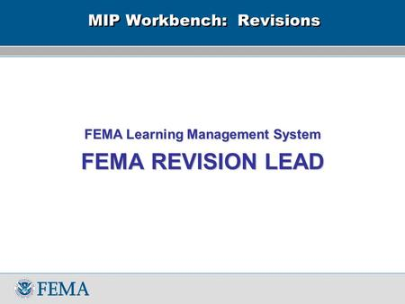MIP Workbench: Revisions FEMA Learning Management System FEMA REVISION LEAD.