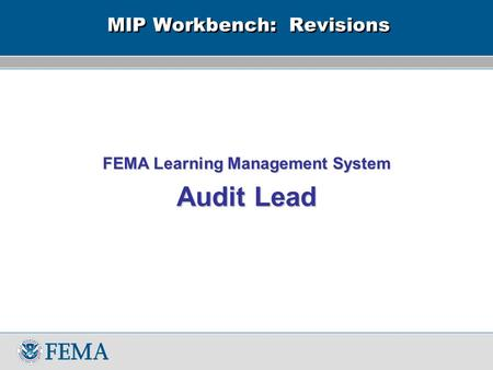 MIP Workbench: Revisions FEMA Learning Management System Audit Lead.