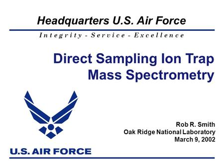I n t e g r i t y - S e r v i c e - E x c e l l e n c e Headquarters U.S. Air Force 1 Direct Sampling Ion Trap Mass Spectrometry Rob R. Smith Oak Ridge.
