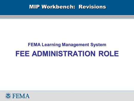 MIP Workbench: Revisions FEMA Learning Management System FEE ADMINISTRATION ROLE.