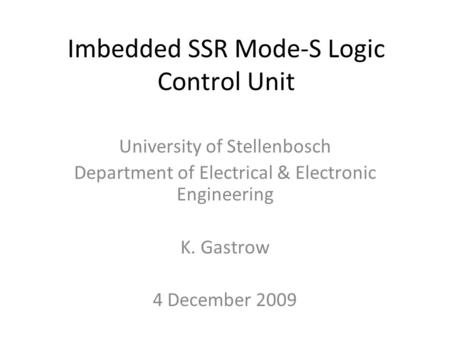 Imbedded SSR Mode-S Logic Control Unit University of Stellenbosch Department of Electrical & Electronic Engineering K. Gastrow 4 December 2009.