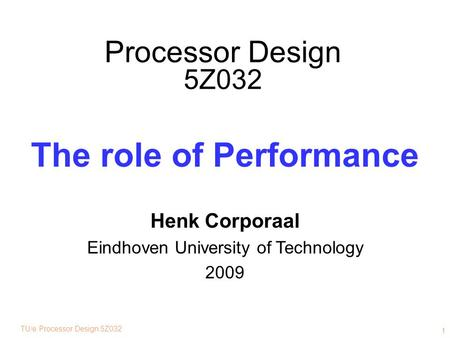 TU/e Processor Design 5Z032 1 Processor Design 5Z032 The role of Performance Henk Corporaal Eindhoven University of Technology 2009.