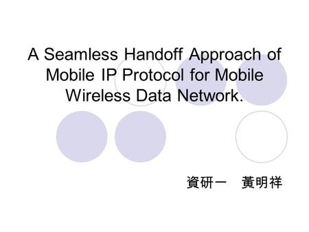 A Seamless Handoff Approach of Mobile IP Protocol for Mobile Wireless Data Network. 資研一 黃明祥.