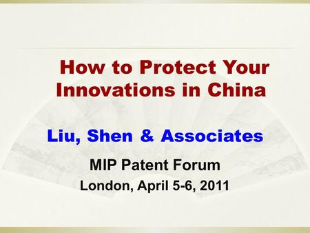 How to Protect Your Innovations in China Liu, Shen & Associates MIP Patent Forum London, April 5-6, 2011.