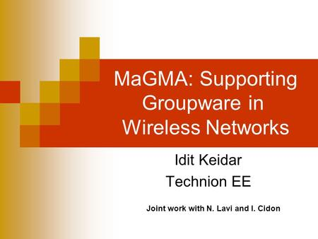 MaGMA: Supporting Groupware in Wireless Networks Idit Keidar Technion EE Joint work with N. Lavi and I. Cidon.