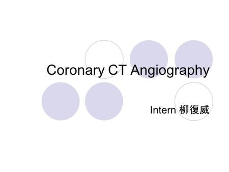 Coronary CT Angiography Intern 柳復威. Udo Hoffmann, Maros Ferencik, Ricardo C. Cury, and Antonio J. Pena Coronary CT Angiography J Nucl Med May 1 2006 47: